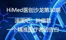 HiMed医创沙龙第30期: 滚蛋吧,肿瘤君-一个精准医疗者的告白