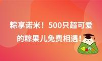 粽享诺米!500只超可爱的诺诺免费相遇!