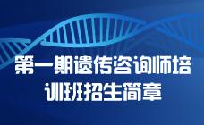 中国遗传学会遗传咨询分会-第一期遗传咨询师培训班招生简章