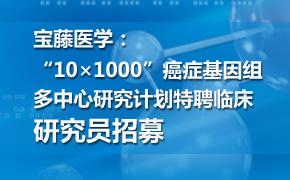 """""""10×1000""""癌症基因组多中心研究计划特聘临床研究员招募"""