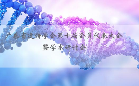 广东省遗传学会第十届会员代表大会暨学术研讨会